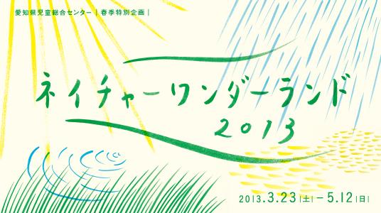春季特別企画ネイチャーワンダーランド2013 会期:2013年3月23日から5月12日まで